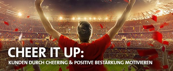 CHEER IT UP: Kunden durch Cheering & positive Bestärkung motivieren